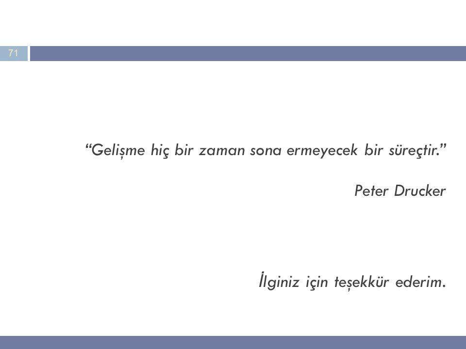 71 Gelişme hiç bir zaman sona ermeyecek bir süreçtir. Peter Drucker İ lginiz için teşekkür ederim.