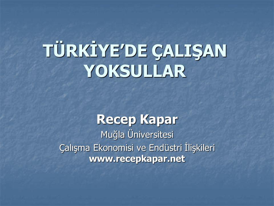 TÜRKİYE'DE ÇALIŞAN YOKSULLAR Recep Kapar Muğla Üniversitesi Çalışma Ekonomisi ve Endüstri İlişkileri www.recepkapar.net