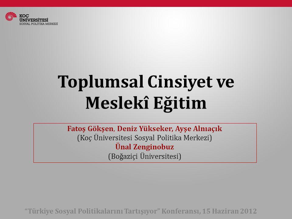 Toplumsal Cinsiyet ve Meslekî Eğitim Türkiye Sosyal Politikalarını Tartışıyor Konferansı, 15 Haziran 2012 Fatoş Gökşen, Deniz Yükseker, Ayşe Alnıaçık (Koç Üniversitesi Sosyal Politika Merkezi) Ünal Zenginobuz (Boğaziçi Üniversitesi)