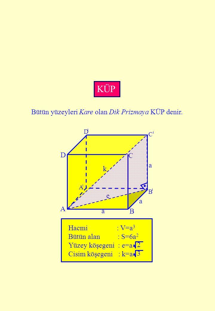 D C A B a k a A D C B a e Hacmi : V=a 3 Bütün alan : S=6a 2 Yüzey köşegeni : e=a Cisim köşegeni : k=a 2 3 KÜP Bütün yüzeyleri Kare olan Dik Prizmaya K