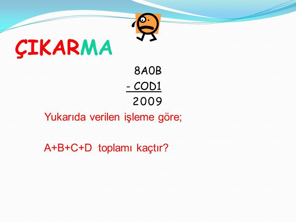 ÇIKARMA 8A0B - COD1 2009 Yukarıda verilen işleme göre; A+B+C+D toplamı kaçtır?