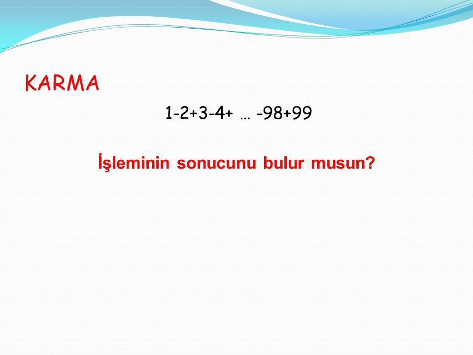 KARMA 1-2+3-4+ … -98+99 İşleminin sonucunu bulur musun?