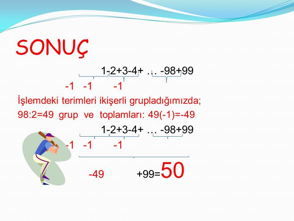 SONUÇ 1-2+3-4+ … -98+99 -1 -1 -1 İşlemdeki terimleri ikişerli grupladığımızda; 98:2=49 grup ve toplamları: 49(-1)=-49 1-2+3-4+ … -98+99 -1 -1 -1 -49 +