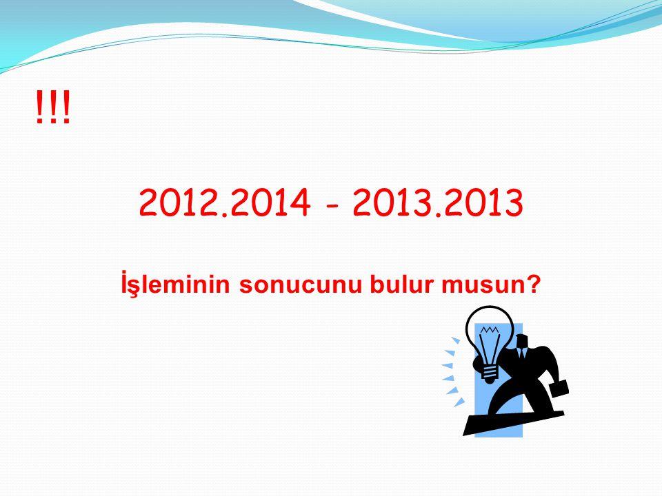 !!! 2012.2014 - 2013.2013 İşleminin sonucunu bulur musun?