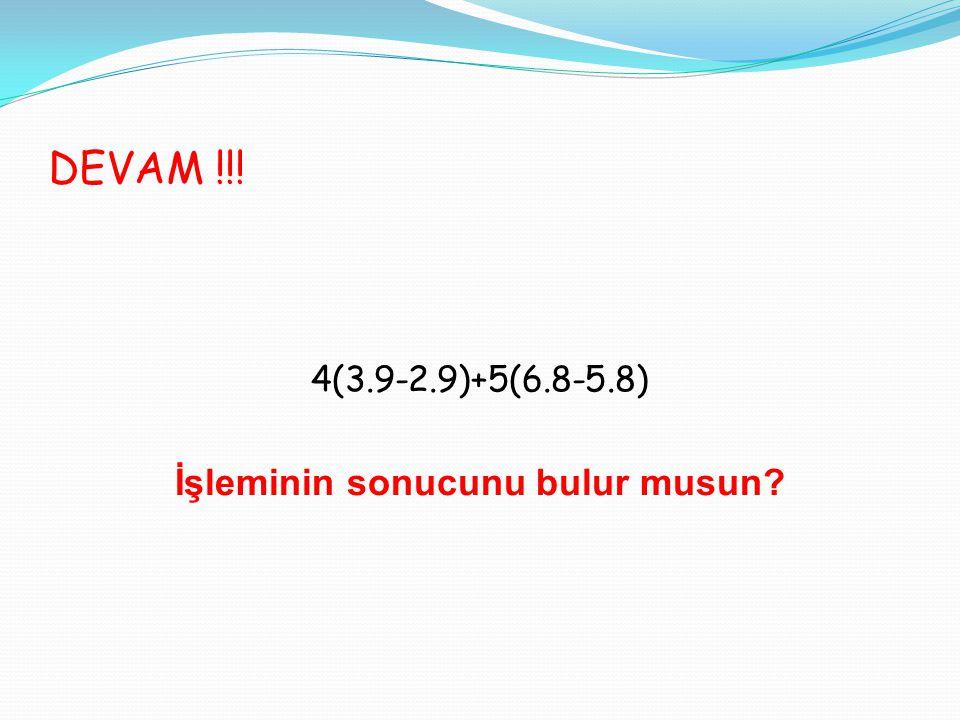 DEVAM !!! 4(3.9-2.9)+5(6.8-5.8) İşleminin sonucunu bulur musun?
