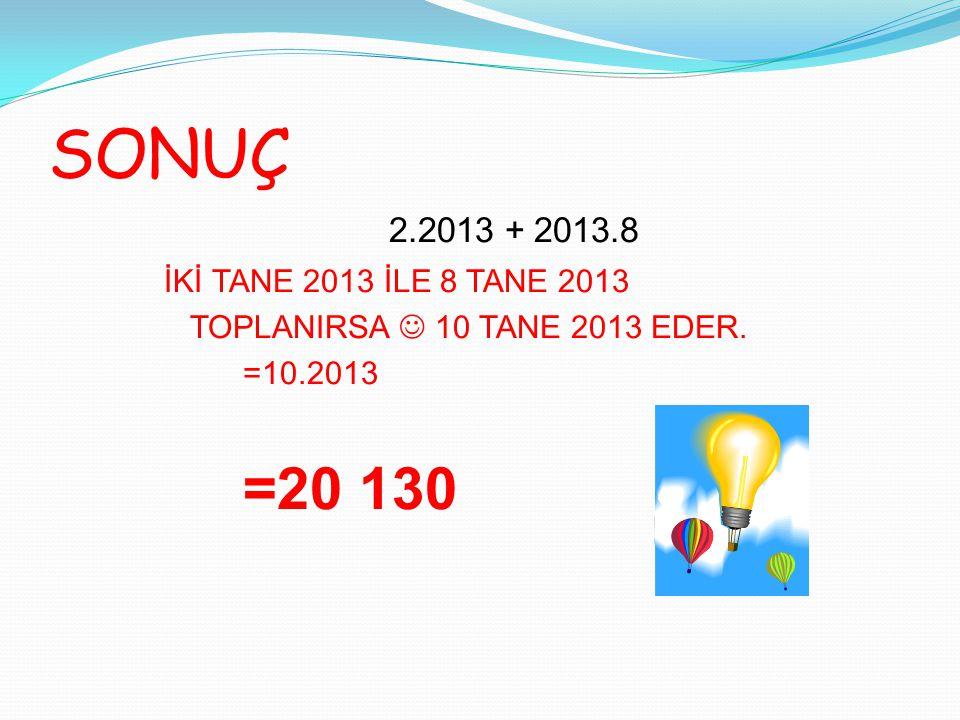 SONUÇ 2.2013 + 2013.8 İKİ TANE 2013 İLE 8 TANE 2013 TOPLANIRSA 10 TANE 2013 EDER. =10.2013 =20 130