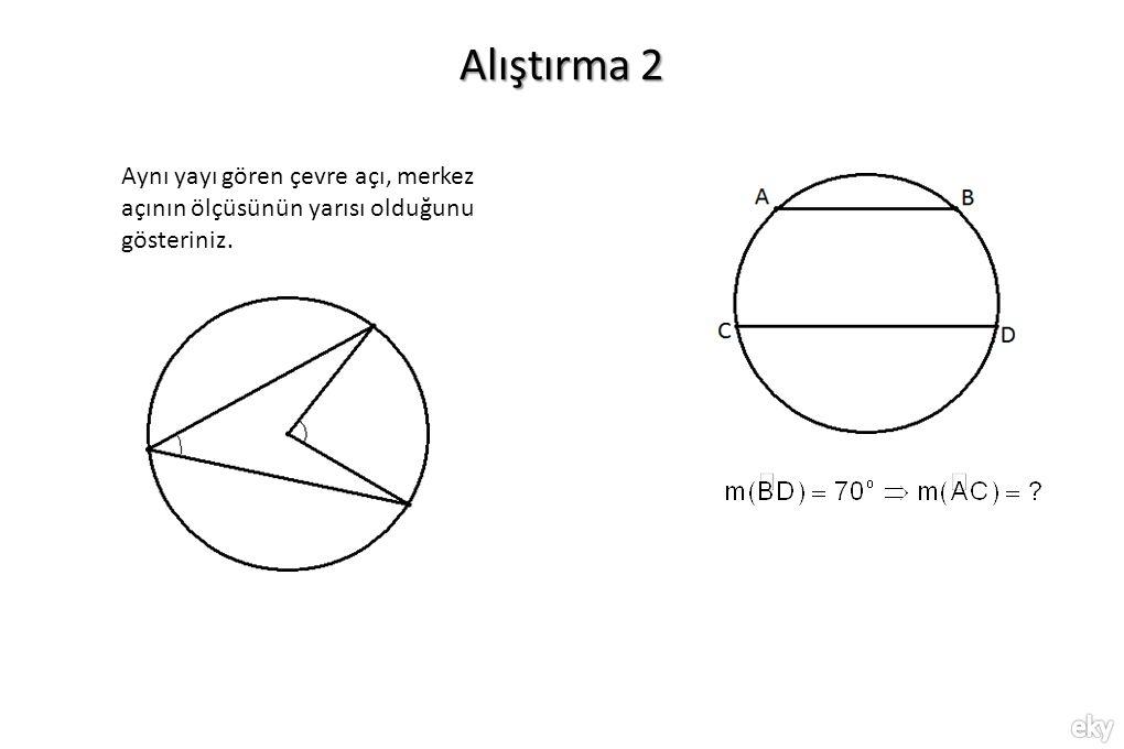 Alıştırma 2 Aynı yayı gören çevre açı, merkez açının ölçüsünün yarısı olduğunu gösteriniz.