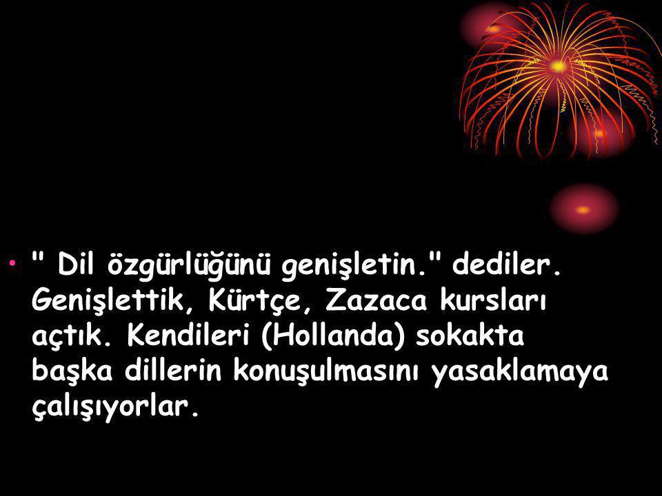 Dil özgürlüğünü genişletin. dediler.Genişlettik, Kürtçe, Zazaca kursları açtık.