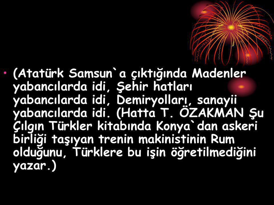 (Atatürk Samsun`a çıktığında Madenler yabancılarda idi, Şehir hatları yabancılarda idi, Demiryolları, sanayii yabancılarda idi. (Hatta T. ÖZAKMAN Şu Ç