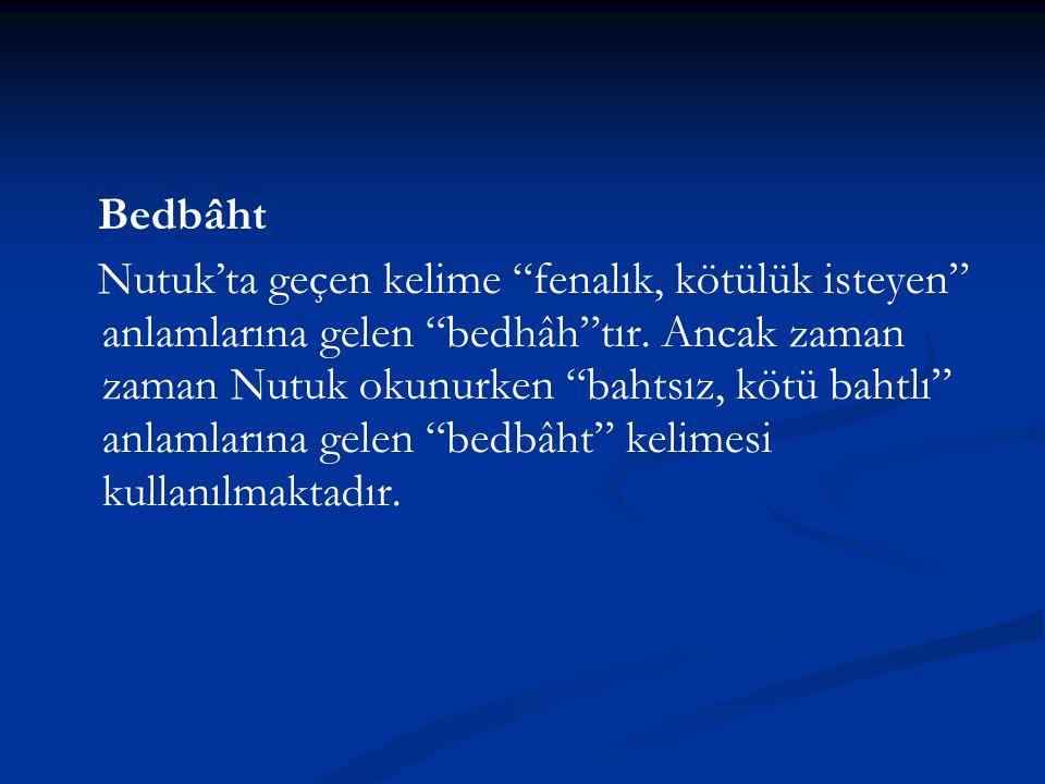 """Bedbâht Nutuk'ta geçen kelime """"fenalık, kötülük isteyen"""" anlamlarına gelen """"bedhâh""""tır. Ancak zaman zaman Nutuk okunurken """"bahtsız, kötü bahtlı"""" anlam"""
