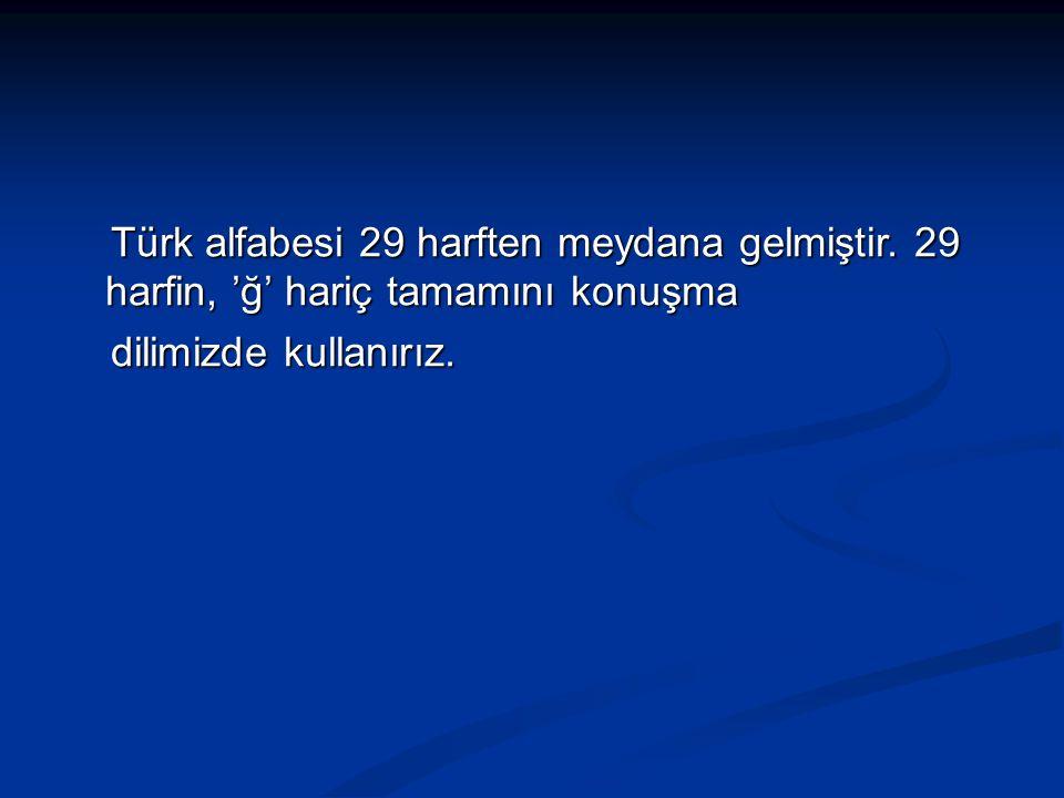 Türk alfabesi 29 harften meydana gelmiştir. 29 harfin, 'ğ' hariç tamamını konuşma Türk alfabesi 29 harften meydana gelmiştir. 29 harfin, 'ğ' hariç tam