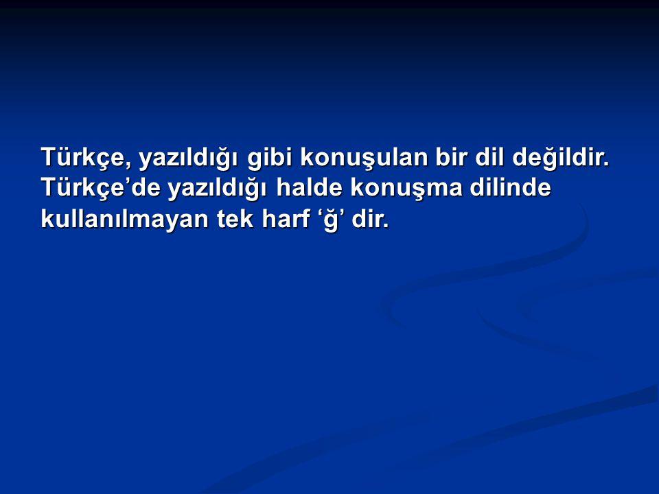 Türkçe, yazıldığı gibi konuşulan bir dil değildir. Türkçe'de yazıldığı halde konuşma dilinde kullanılmayan tek harf 'ğ' dir.