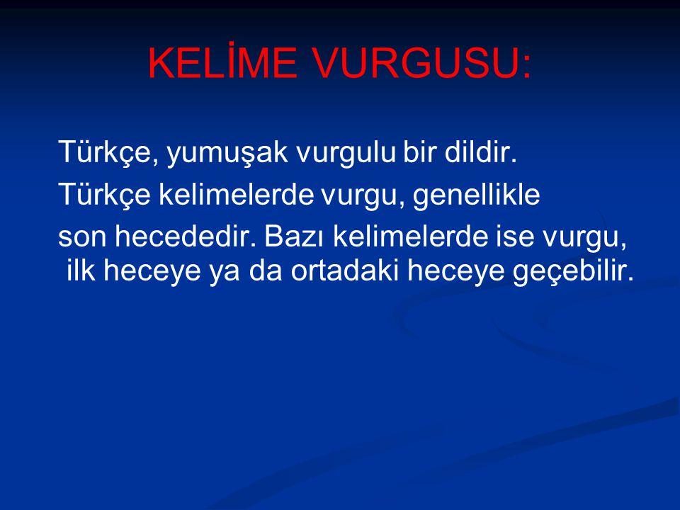KELİME VURGUSU: Türkçe, yumuşak vurgulu bir dildir. Türkçe kelimelerde vurgu, genellikle son hecededir. Bazı kelimelerde ise vurgu, ilk heceye ya da o