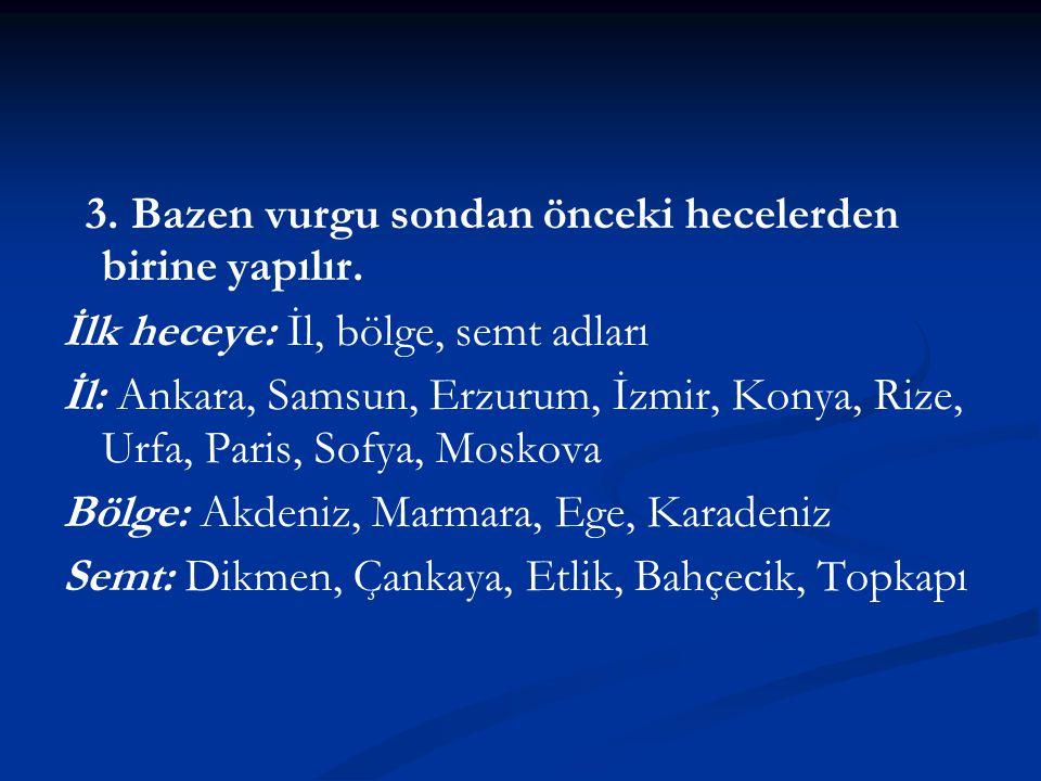 3. Bazen vurgu sondan önceki hecelerden birine yapılır. İlk heceye: İl, bölge, semt adları İl: Ankara, Samsun, Erzurum, İzmir, Konya, Rize, Urfa, Pari