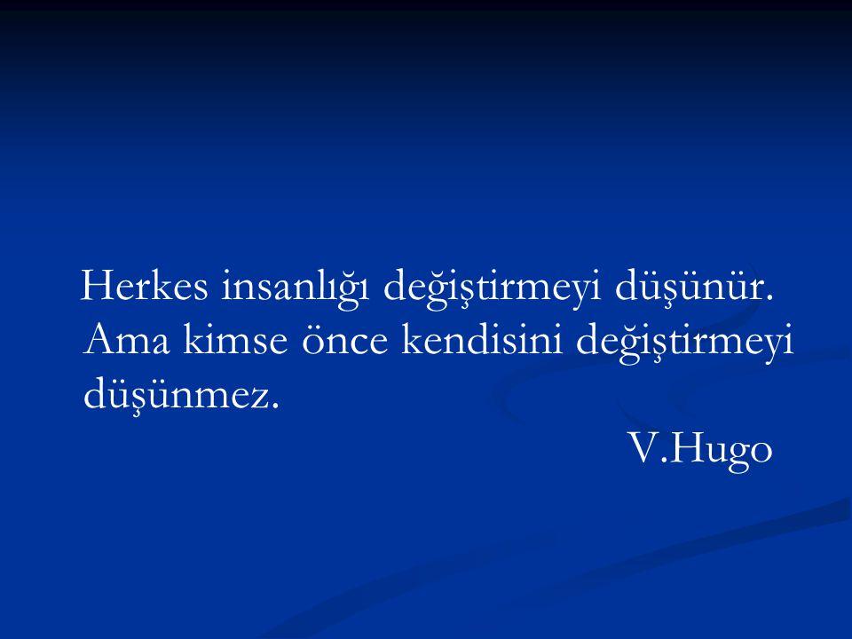 Herkes insanlığı değiştirmeyi düşünür. Ama kimse önce kendisini değiştirmeyi düşünmez. V.Hugo