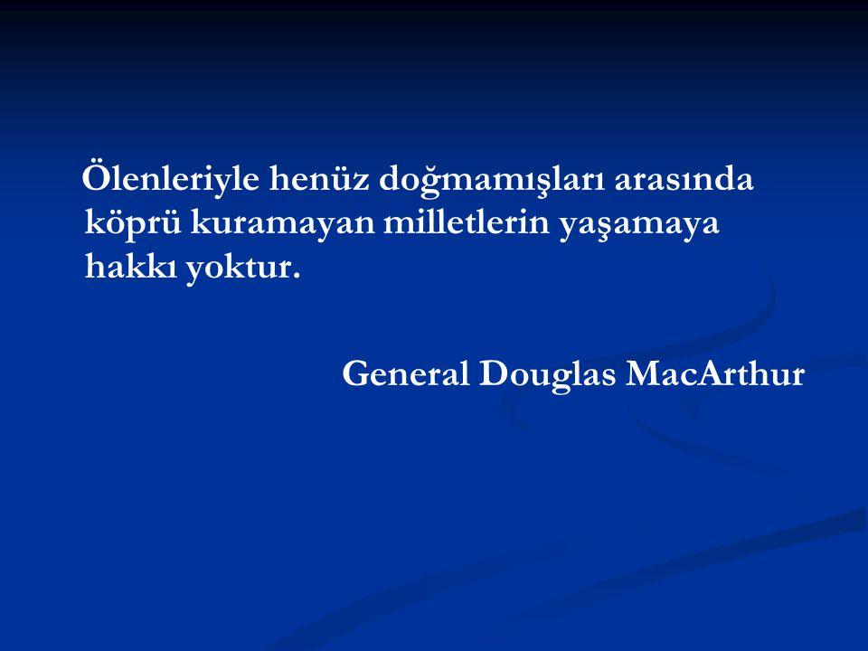 Ölenleriyle henüz doğmamışları arasında köprü kuramayan milletlerin yaşamaya hakkı yoktur. General Douglas MacArthur