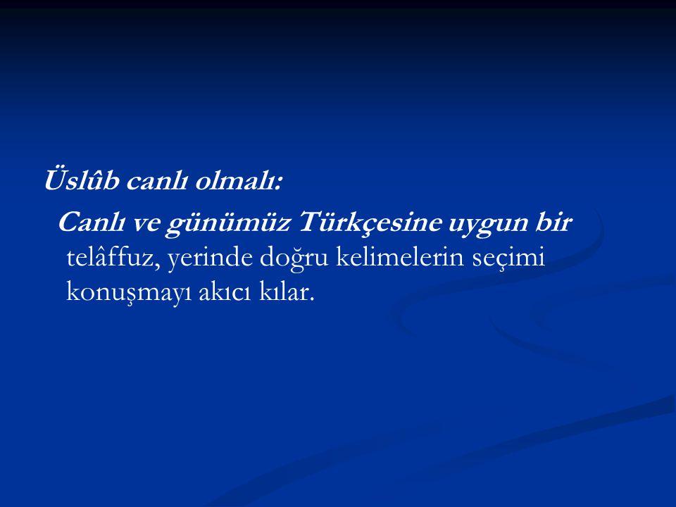 Üslûb canlı olmalı: Canlı ve günümüz Türkçesine uygun bir telâffuz, yerinde doğru kelimelerin seçimi konuşmayı akıcı kılar.