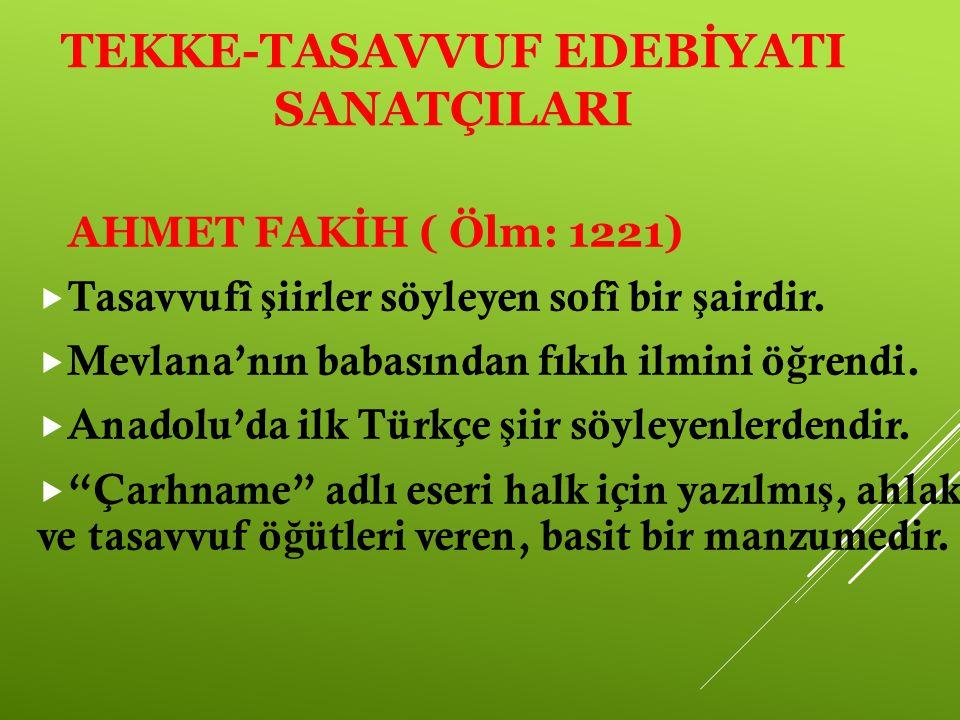 TEKKE-TASAVVUF EDEBİYATI SANATÇILARI AHMET FAKİH ( Ölm: 1221)  Tasavvufî ş iirler söyleyen sofî bir ş airdir.  Mevlana'nın babasından fıkıh ilmini ö
