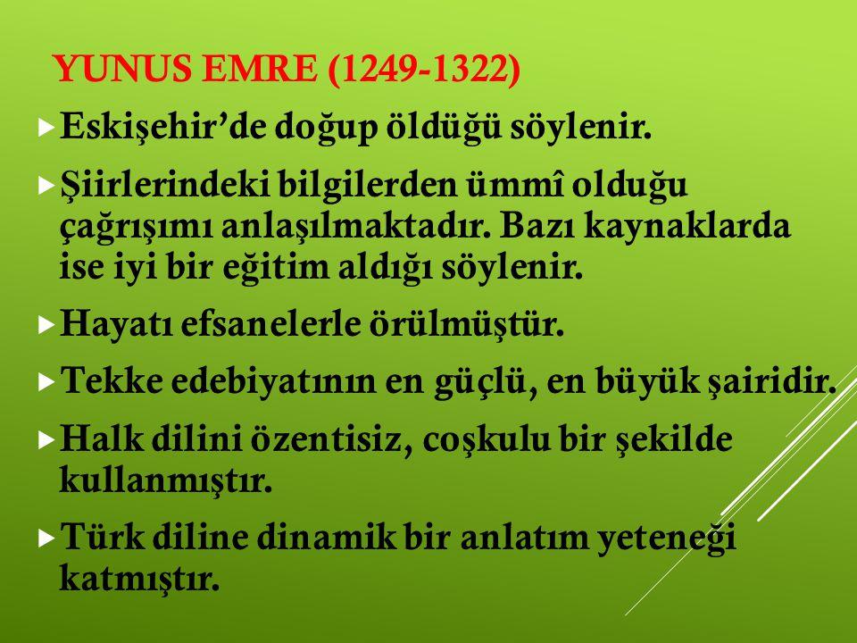 YUNUS EMRE (1249-1322)  Eski ş ehir'de do ğ up öldü ğ ü söylenir.  Ş iirlerindeki bilgilerden ümmî oldu ğ u ça ğ rı ş ımı anla ş ılmaktadır. Bazı ka