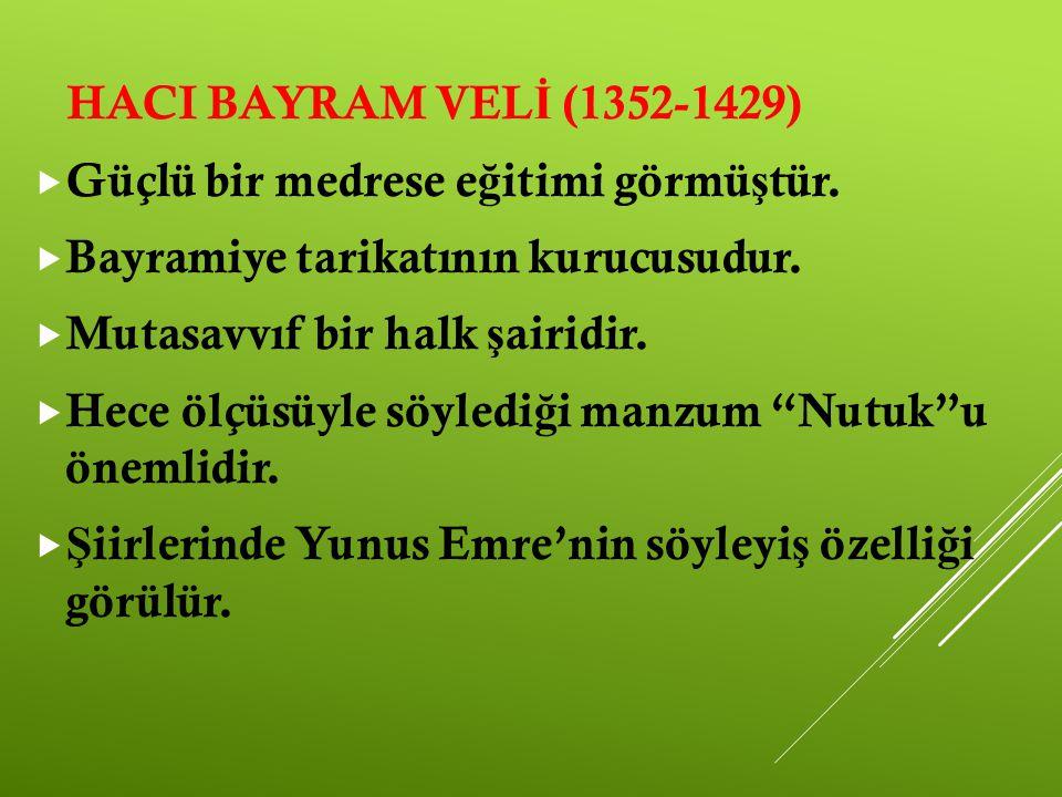 HACI BAYRAM VEL İ (1352-1429)  Güçlü bir medrese e ğ itimi görmü ş tür.  Bayramiye tarikatının kurucusudur.  Mutasavvıf bir halk ş airidir.  Hece