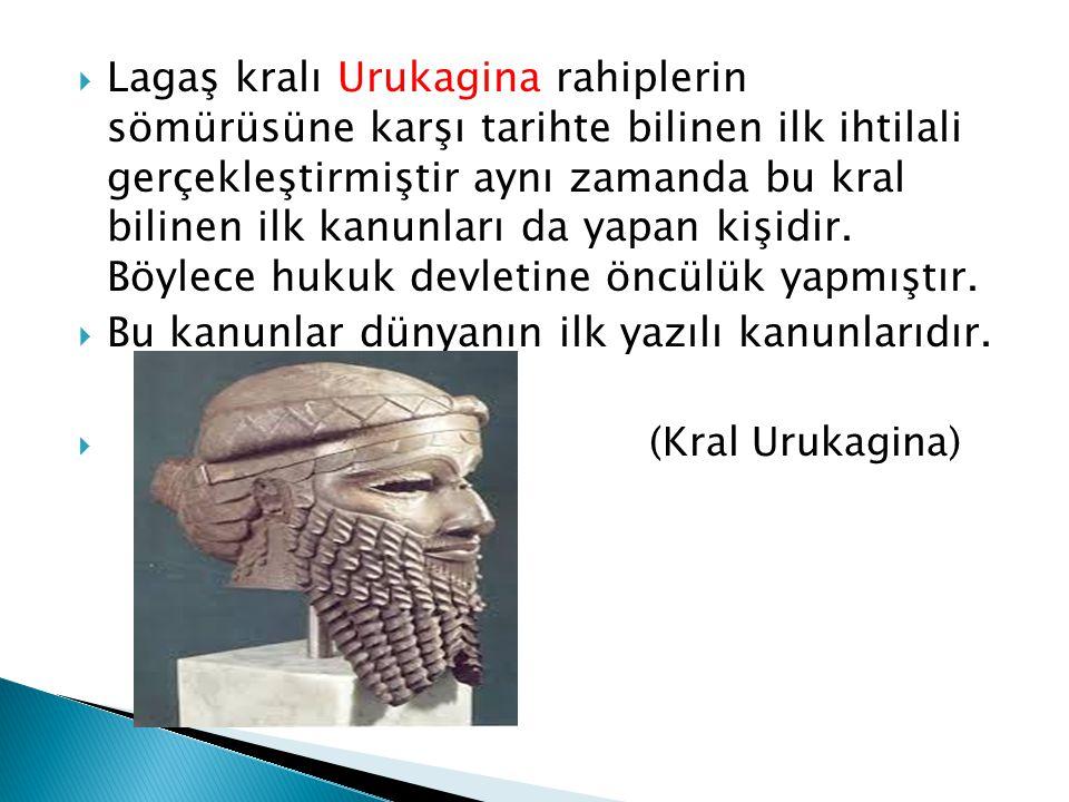  Lagaş kralı Urukagina rahiplerin sömürüsüne karşı tarihte bilinen ilk ihtilali gerçekleştirmiştir aynı zamanda bu kral bilinen ilk kanunları da yapa