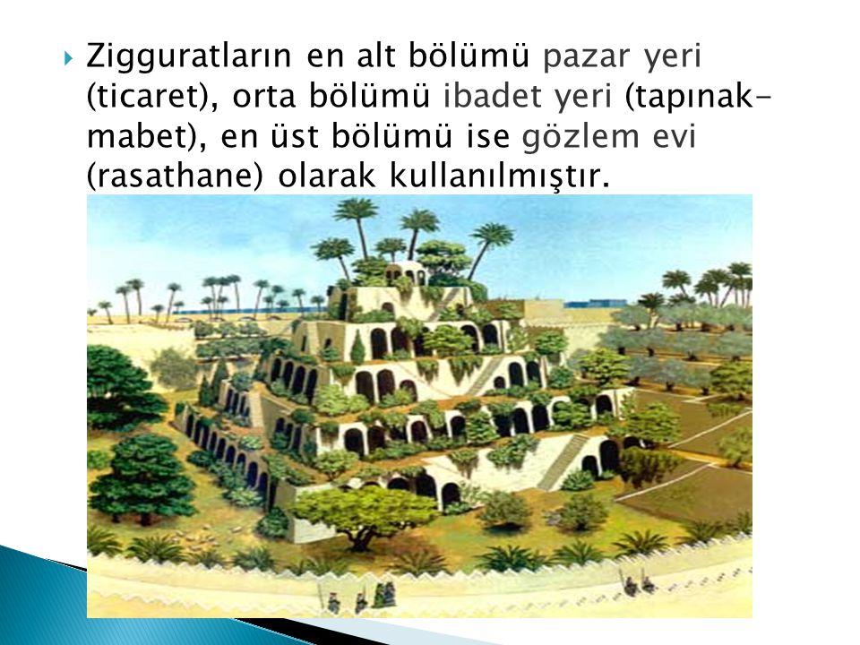  Zigguratların en alt bölümü pazar yeri (ticaret), orta bölümü ibadet yeri (tapınak- mabet), en üst bölümü ise gözlem evi (rasathane) olarak kullanıl