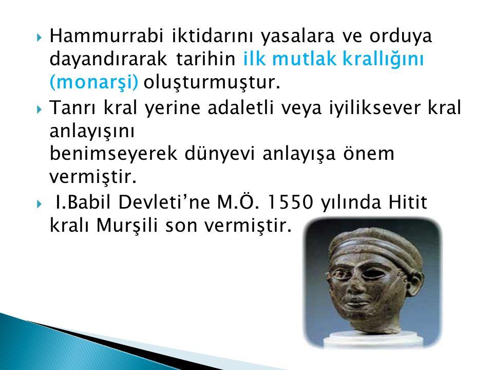  Hammurrabi iktidarını yasalara ve orduya dayandırarak tarihin ilk mutlak krallığını (monarşi) oluşturmuştur.  Tanrı kral yerine adaletli veya iyili