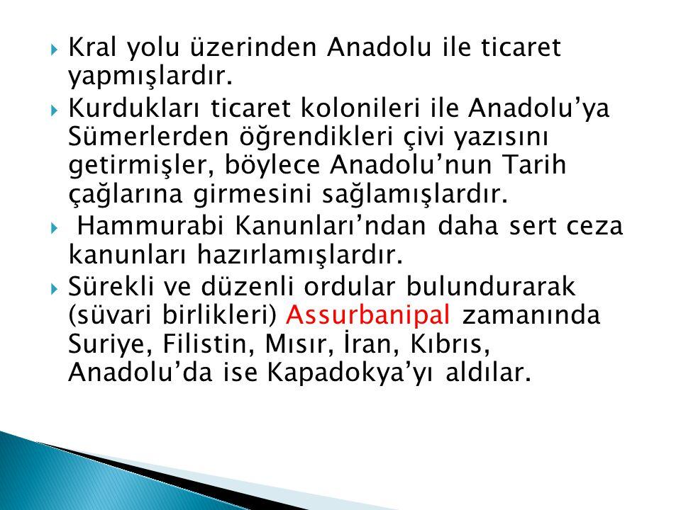  Kral yolu üzerinden Anadolu ile ticaret yapmışlardır.  Kurdukları ticaret kolonileri ile Anadolu'ya Sümerlerden öğrendikleri çivi yazısını getirmiş