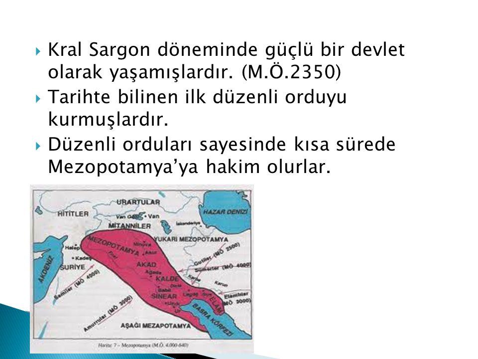  Kral Sargon döneminde güçlü bir devlet olarak yaşamışlardır. (M.Ö.2350)  Tarihte bilinen ilk düzenli orduyu kurmuşlardır.  Düzenli orduları sayesi