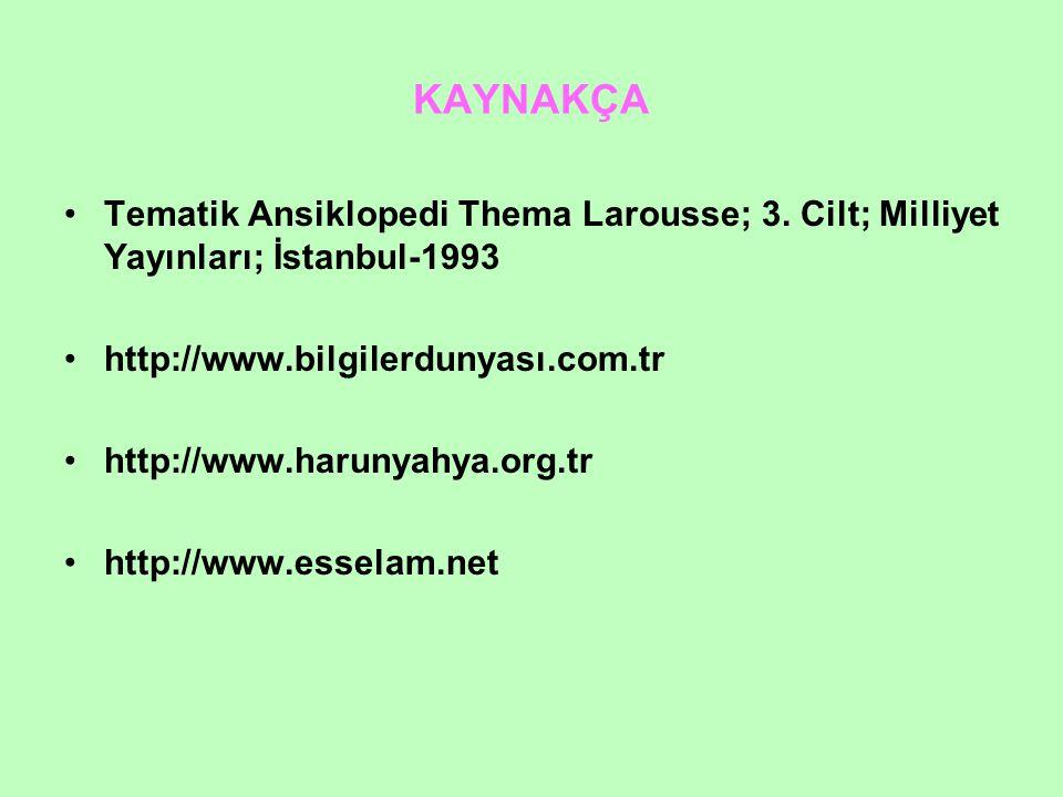 KAYNAKÇA Tematik Ansiklopedi Thema Larousse; 3. Cilt; Milliyet Yayınları; İstanbul-1993 http://www.bilgilerdunyası.com.tr http://www.harunyahya.org.tr