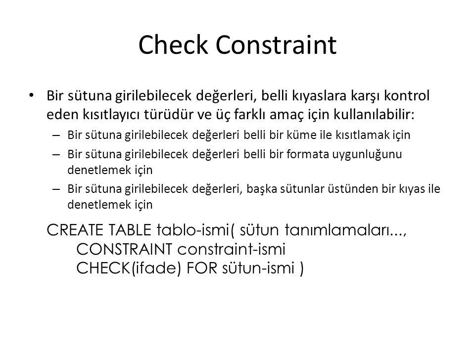 Check Constraint Bir sütuna girilebilecek değerleri, belli kıyaslara karşı kontrol eden kısıtlayıcı türüdür ve üç farklı amaç için kullanılabilir: – Bir sütuna girilebilecek değerleri belli bir küme ile kısıtlamak için – Bir sütuna girilebilecek değerleri belli bir formata uygunluğunu denetlemek için – Bir sütuna girilebilecek değerleri, başka sütunlar üstünden bir kıyas ile denetlemek için CREATE TABLE tablo-ismi( sütun tanımlamaları..., CONSTRAINT constraint-ismi CHECK(ifade) FOR sütun-ismi )