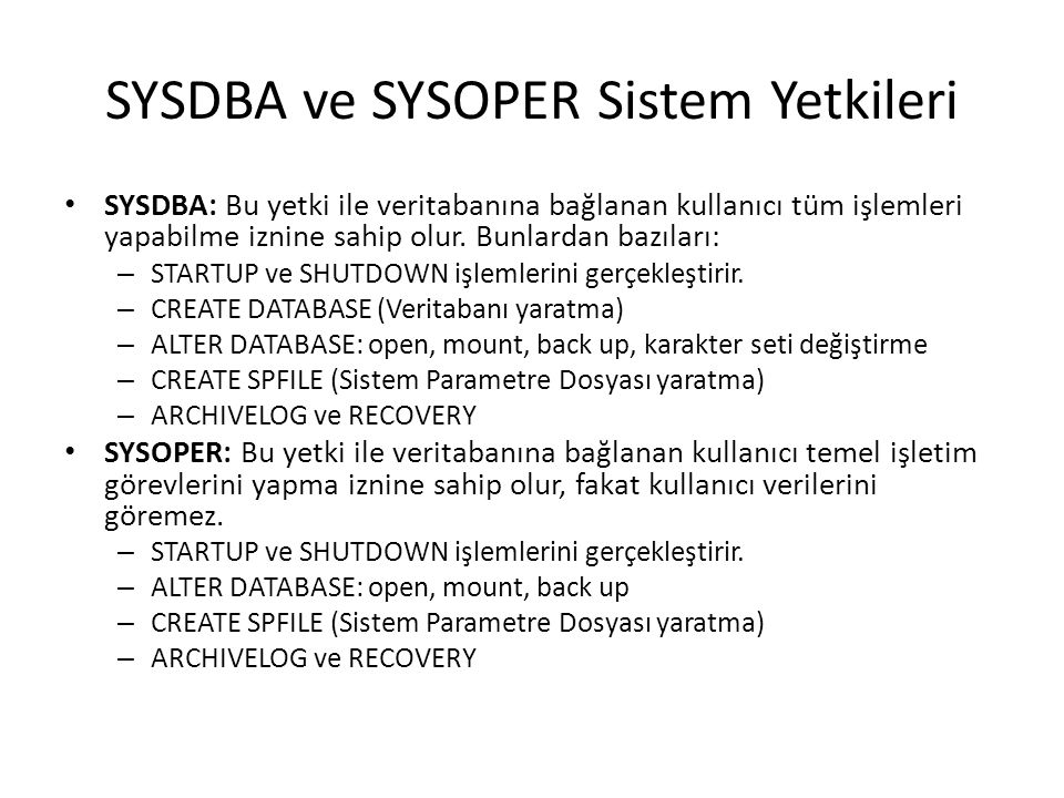 SYSDBA ve SYSOPER Sistem Yetkileri SYSDBA: Bu yetki ile veritabanına bağlanan kullanıcı tüm işlemleri yapabilme iznine sahip olur.