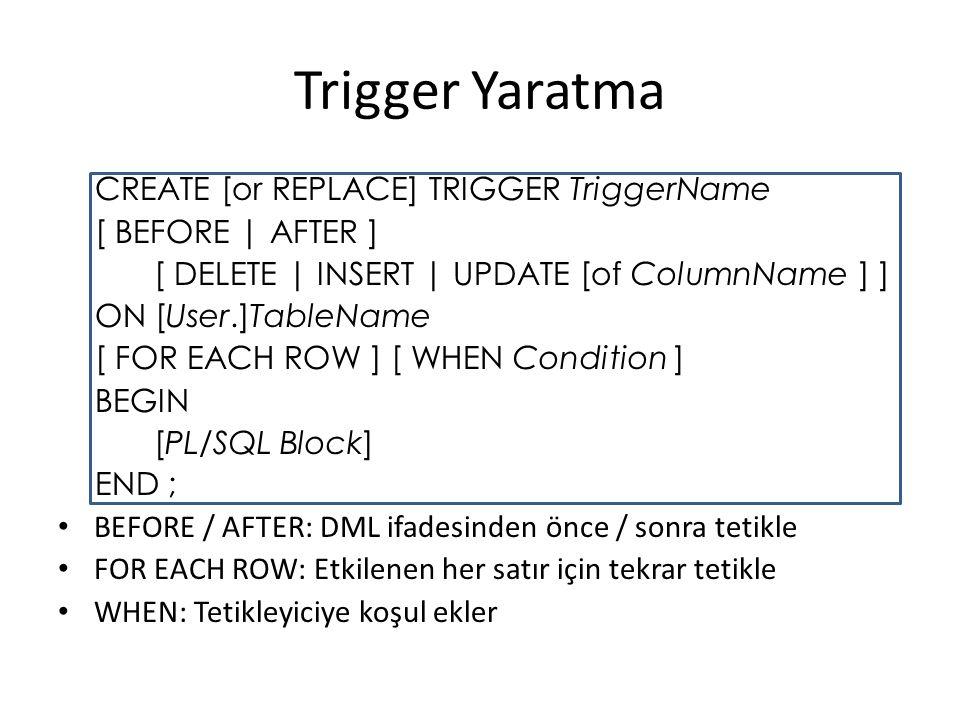 Trigger Yaratma CREATE [or REPLACE] TRIGGER TriggerName [ BEFORE | AFTER ] [ DELETE | INSERT | UPDATE [of ColumnName ] ] ON [User.]TableName [ FOR EACH ROW ] [ WHEN Condition ] BEGIN [PL/SQL Block] END ; BEFORE / AFTER: DML ifadesinden önce / sonra tetikle FOR EACH ROW: Etkilenen her satır için tekrar tetikle WHEN: Tetikleyiciye koşul ekler