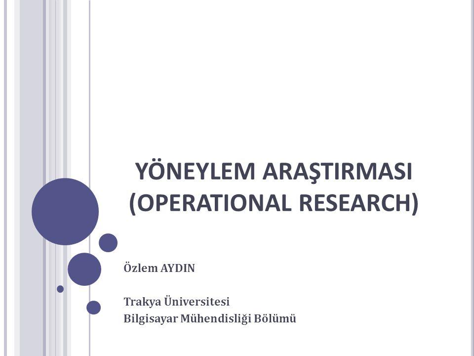 YÖNEYLEM ARAŞTIRMASI (OPERATIONAL RESEARCH) Özlem AYDIN Trakya Üniversitesi Bilgisayar Mühendisliği Bölümü