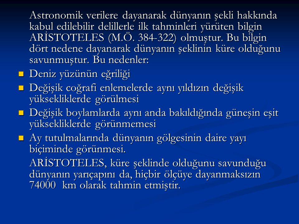 Astronomik verilere dayanarak dünyanın şekli hakkında kabul edilebilir delillerle ilk tahminleri yürüten bilgin ARİSTOTELES (M.Ö. 384-322) olmuştur. B