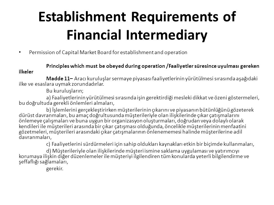 Establishment Requirements of Financial Intermediary Permission of Capital Market Board for establishment and operation Principles which must be obeyed during operation /Faaliyetler süresince uyulması gereken ilkeler Madde 11– Aracı kuruluşlar sermaye piyasası faaliyetlerinin yürütülmesi sırasında aşağıdaki ilke ve esaslara uymak zorundadırlar.