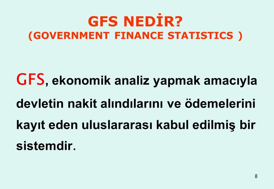 8 GFS NEDİR? (GOVERNMENT FINANCE STATISTICS ) GFS, ekonomik analiz yapmak amacıyla devletin nakit alındılarını ve ödemelerini kayıt eden uluslararası