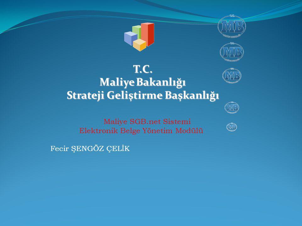T.C. Maliye Bakanlığı Strateji Geliştirme Başkanlığı Maliye SGB.net Sistemi Elektronik Belge Yönetim Modülü Fecir ŞENGÖZ ÇELİK