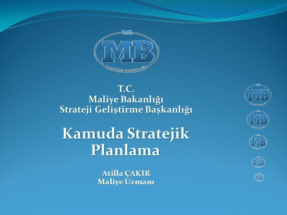 T.C. Maliye Bakanlığı Strateji Geliştirme Başkanlığı Kamuda Stratejik Planlama Atilla ÇAKIR Maliye Uzmanı