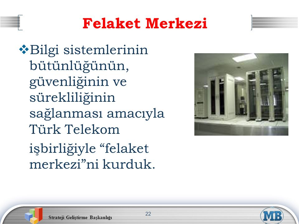 Strateji Geliştirme Başkanlığı 22 Felaket Merkezi  Bilgi sistemlerinin bütünlüğünün, güvenliğinin ve sürekliliğinin sağlanması amacıyla Türk Telekom işbirliğiyle felaket merkezi ni kurduk.