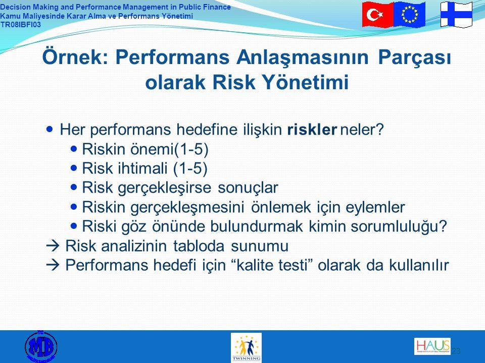 Decision Making and Performance Management in Public Finance Kamu Maliyesinde Karar Alma ve Performans Yönetimi TR08IBFI03 23 Örnek: Performans Anlaşmasının Parçası olarak Risk Yönetimi Her performans hedefine ilişkin riskler neler.