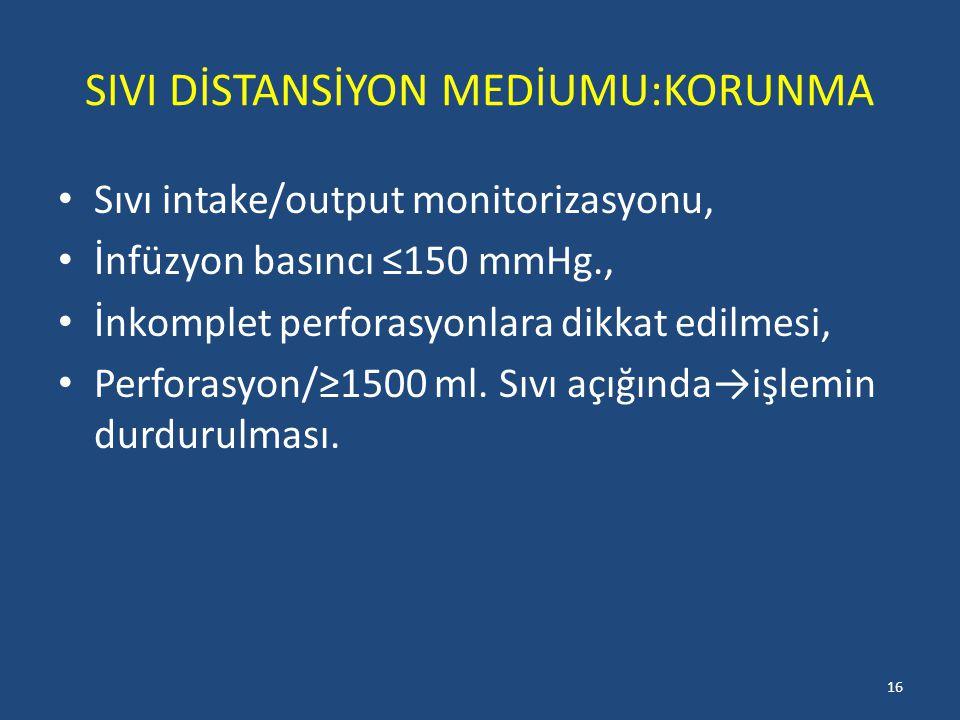 SIVI DİSTANSİYON MEDİUMU:KORUNMA Sıvı intake/output monitorizasyonu, İnfüzyon basıncı ≤150 mmHg., İnkomplet perforasyonlara dikkat edilmesi, Perforasyon/≥1500 ml.