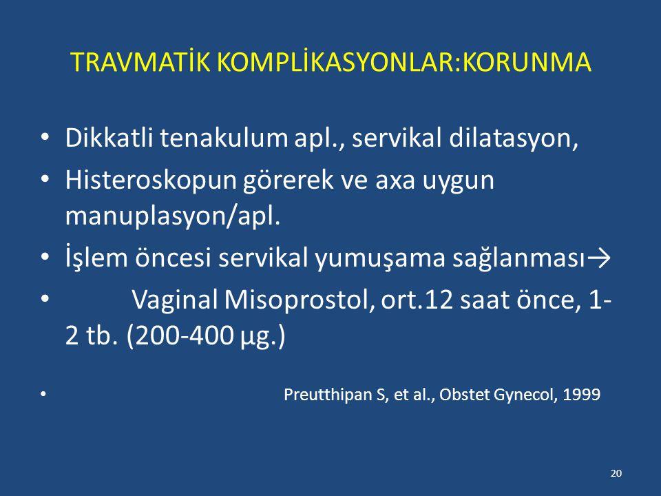 TRAVMATİK KOMPLİKASYONLAR:KORUNMA Dikkatli tenakulum apl., servikal dilatasyon, Histeroskopun görerek ve axa uygun manuplasyon/apl.