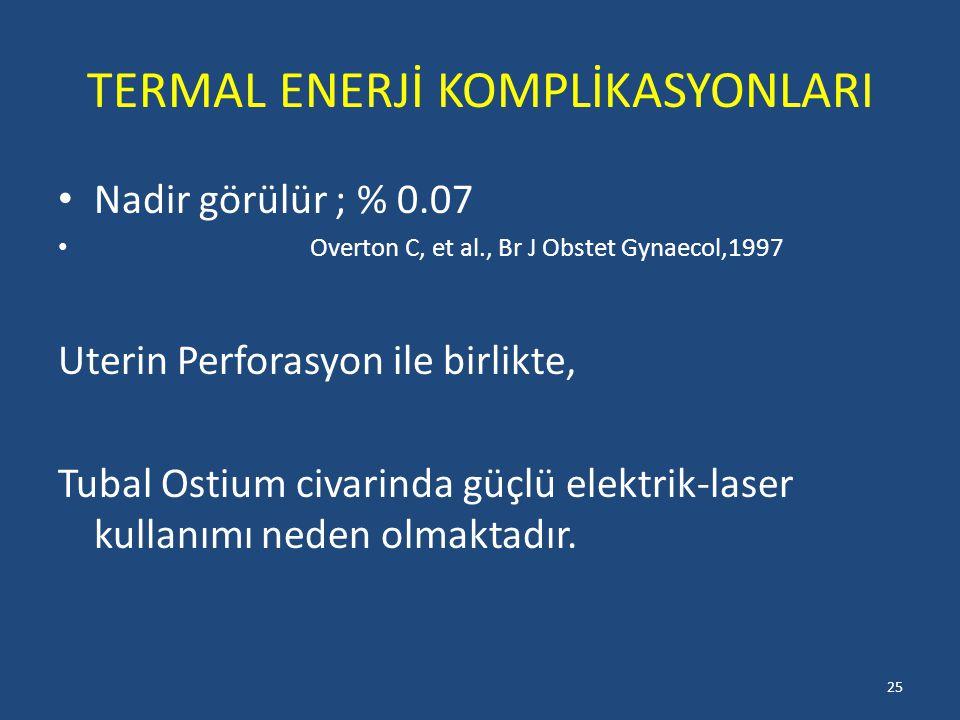 TERMAL ENERJİ KOMPLİKASYONLARI Nadir görülür ; % 0.07 Overton C, et al., Br J Obstet Gynaecol,1997 Uterin Perforasyon ile birlikte, Tubal Ostium civarinda güçlü elektrik-laser kullanımı neden olmaktadır.