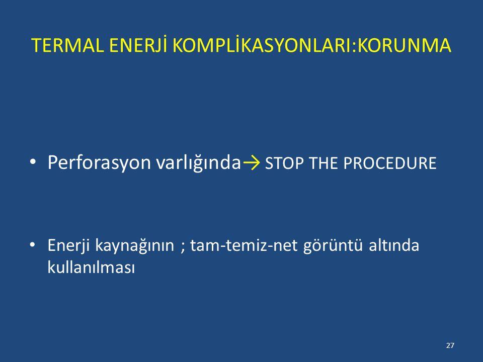 TERMAL ENERJİ KOMPLİKASYONLARI:KORUNMA Perforasyon varlığında→ STOP THE PROCEDURE Enerji kaynağının ; tam-temiz-net görüntü altında kullanılması 27