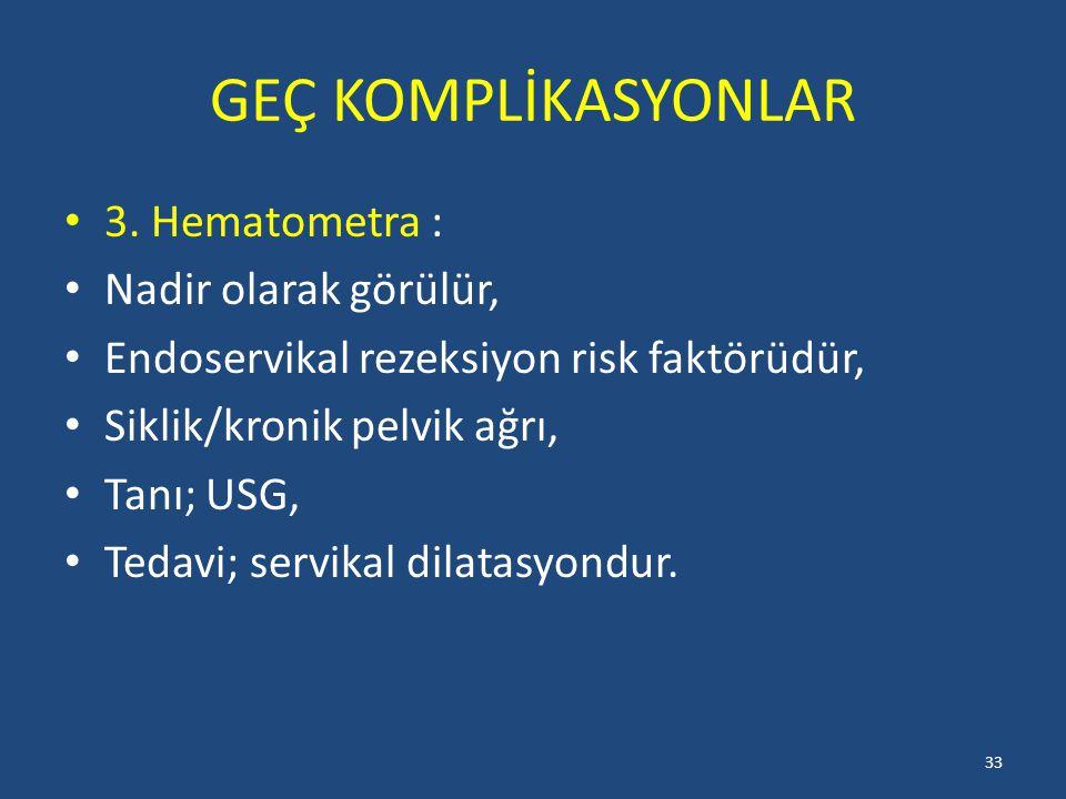 GEÇ KOMPLİKASYONLAR 3. Hematometra : Nadir olarak görülür, Endoservikal rezeksiyon risk faktörüdür, Siklik/kronik pelvik ağrı, Tanı; USG, Tedavi; serv