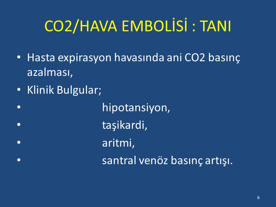 CO2/HAVA EMBOLİSİ : TANI Hasta expirasyon havasında ani CO2 basınç azalması, Klinik Bulgular; hipotansiyon, taşikardi, aritmi, santral venöz basınç artışı.