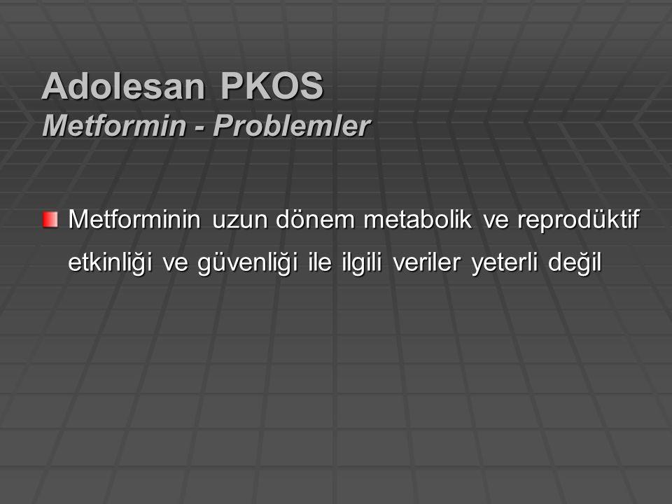 Metforminin uzun dönem metabolik ve reprodüktif etkinliği ve güvenliği ile ilgili veriler yeterli değil Adolesan PKOS Metformin - Problemler