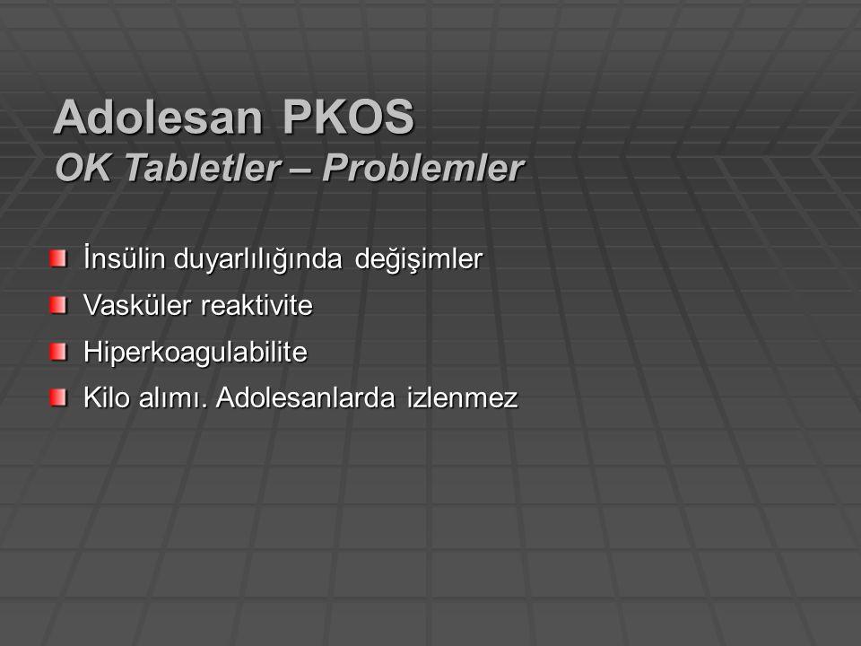 İnsülin duyarlılığında değişimler Vasküler reaktivite Hiperkoagulabilite Kilo alımı. Adolesanlarda izlenmez Adolesan PKOS OK Tabletler – Problemler