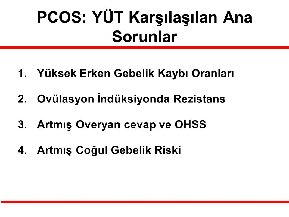 PCOS: YÜT Karşılaşılan Ana Sorunlar 1.Yüksek Erken Gebelik Kaybı Oranları 2.Ovülasyon İndüksiyonda Rezistans 3.Artmış Overyan cevap ve OHSS 4.Artmış Coğul Gebelik Riski
